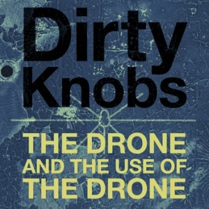 Dirty Knobs - The Drone and the Use of the Drone